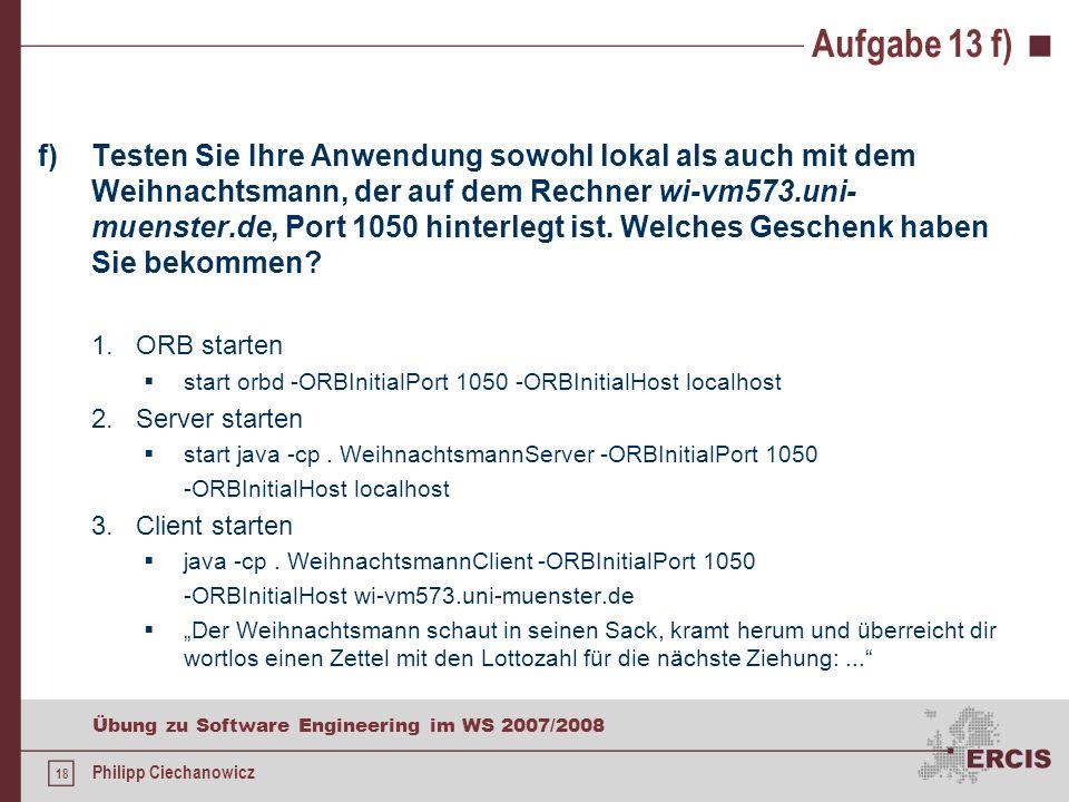 17 Übung zu Software Engineering im WS 2007/2008 Philipp Ciechanowicz Aufgabe 13 e) e)Erzeugen und übersetzen Sie mit idlj und javac die für Ihre Anwendung benötigten Klassen.
