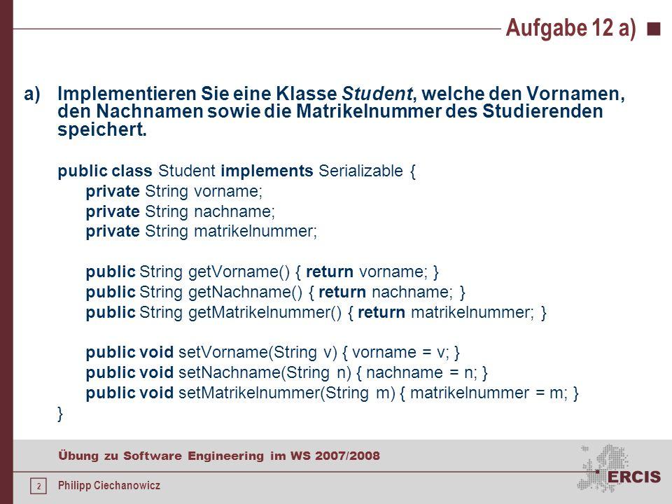 2 Übung zu Software Engineering im WS 2007/2008 Philipp Ciechanowicz Aufgabe 12 a) a)Implementieren Sie eine Klasse Student, welche den Vornamen, den Nachnamen sowie die Matrikelnummer des Studierenden speichert.