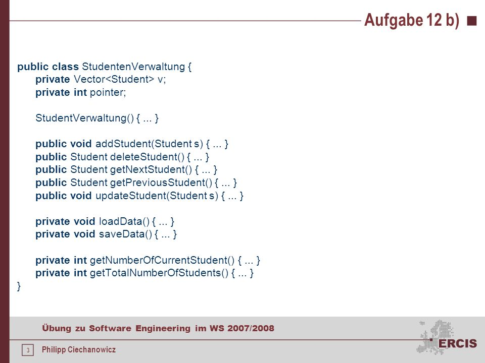3 Übung zu Software Engineering im WS 2007/2008 Philipp Ciechanowicz Aufgabe 12 b) public class StudentenVerwaltung { private Vector v; private int pointer; StudentVerwaltung() {...