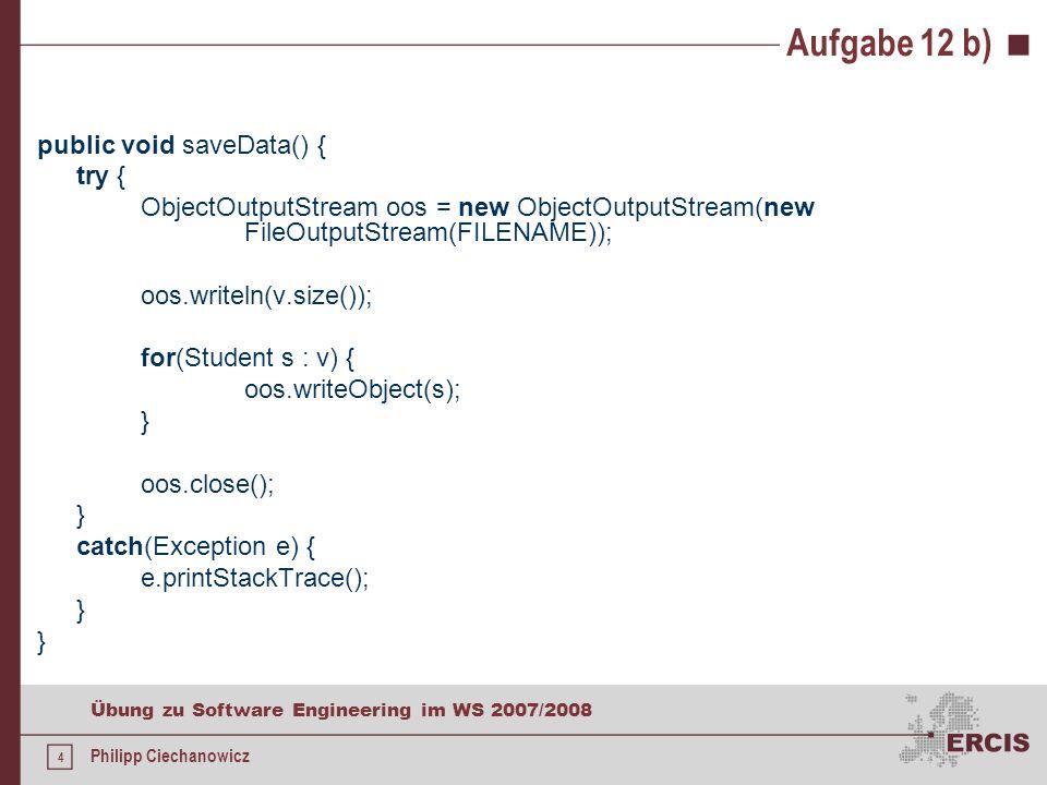 4 Übung zu Software Engineering im WS 2007/2008 Philipp Ciechanowicz Aufgabe 12 b) public void saveData() { try { ObjectOutputStream oos = new ObjectOutputStream(new FileOutputStream(FILENAME)); oos.writeln(v.size()); for(Student s : v) { oos.writeObject(s); } oos.close(); } catch(Exception e) { e.printStackTrace(); }