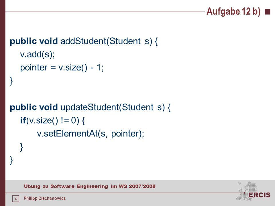 6 Übung zu Software Engineering im WS 2007/2008 Philipp Ciechanowicz Aufgabe 12 b) public void addStudent(Student s) { v.add(s); pointer = v.size() - 1; } public void updateStudent(Student s) { if(v.size() != 0) { v.setElementAt(s, pointer); }