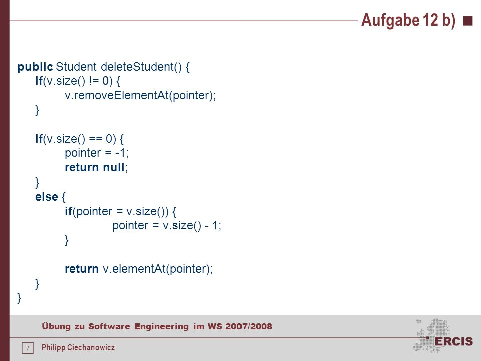 6 Übung zu Software Engineering im WS 2007/2008 Philipp Ciechanowicz Aufgabe 12 b) public void addStudent(Student s) { v.add(s); pointer = v.size() - 1; } public void updateStudent(Student s) { if(v.size() != 0) { v.setElementAt(s, pointer); }