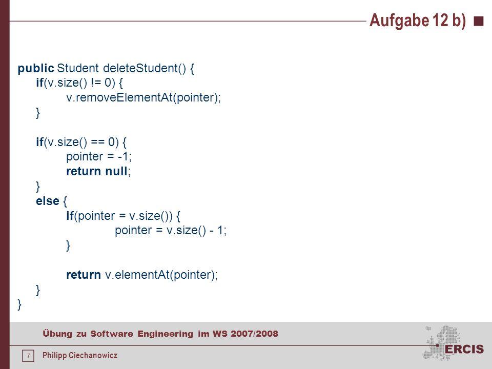 7 Übung zu Software Engineering im WS 2007/2008 Philipp Ciechanowicz Aufgabe 12 b) public Student deleteStudent() { if(v.size() != 0) { v.removeElementAt(pointer); } if(v.size() == 0) { pointer = -1; return null; } else { if(pointer = v.size()) { pointer = v.size() - 1; } return v.elementAt(pointer); }