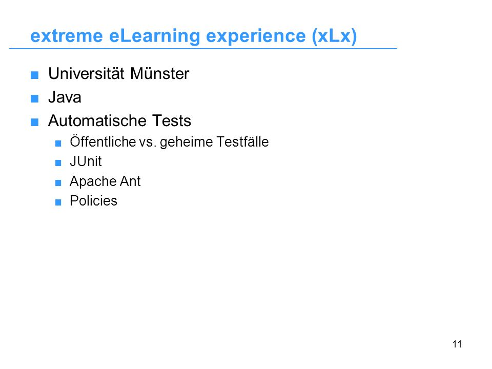 11 extreme eLearning experience (xLx) Universität Münster Java Automatische Tests Öffentliche vs. geheime Testfälle JUnit Apache Ant Policies