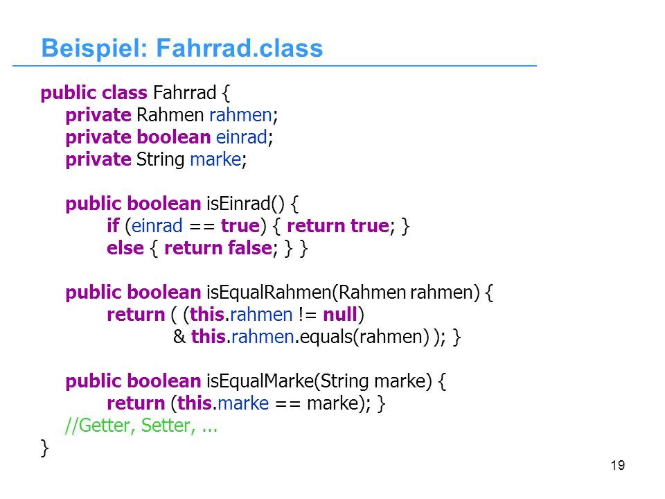 19 Beispiel: Fahrrad.class public class Fahrrad { private Rahmen rahmen; private boolean einrad; private String marke; public boolean isEinrad() { if