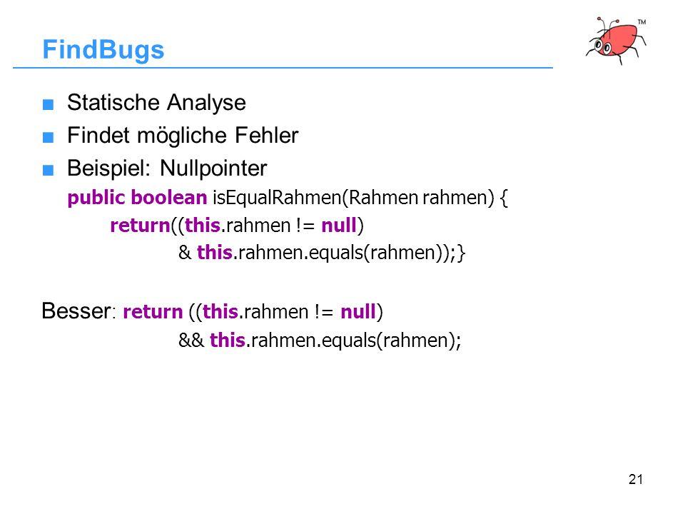 21 FindBugs Statische Analyse Findet mögliche Fehler Beispiel: Nullpointer public boolean isEqualRahmen(Rahmen rahmen) { return((this.rahmen != null)
