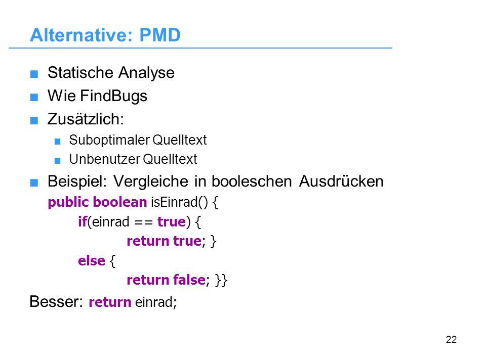 22 Alternative: PMD Statische Analyse Wie FindBugs Zusätzlich: Suboptimaler Quelltext Unbenutzer Quelltext Beispiel: Vergleiche in booleschen Ausdrück