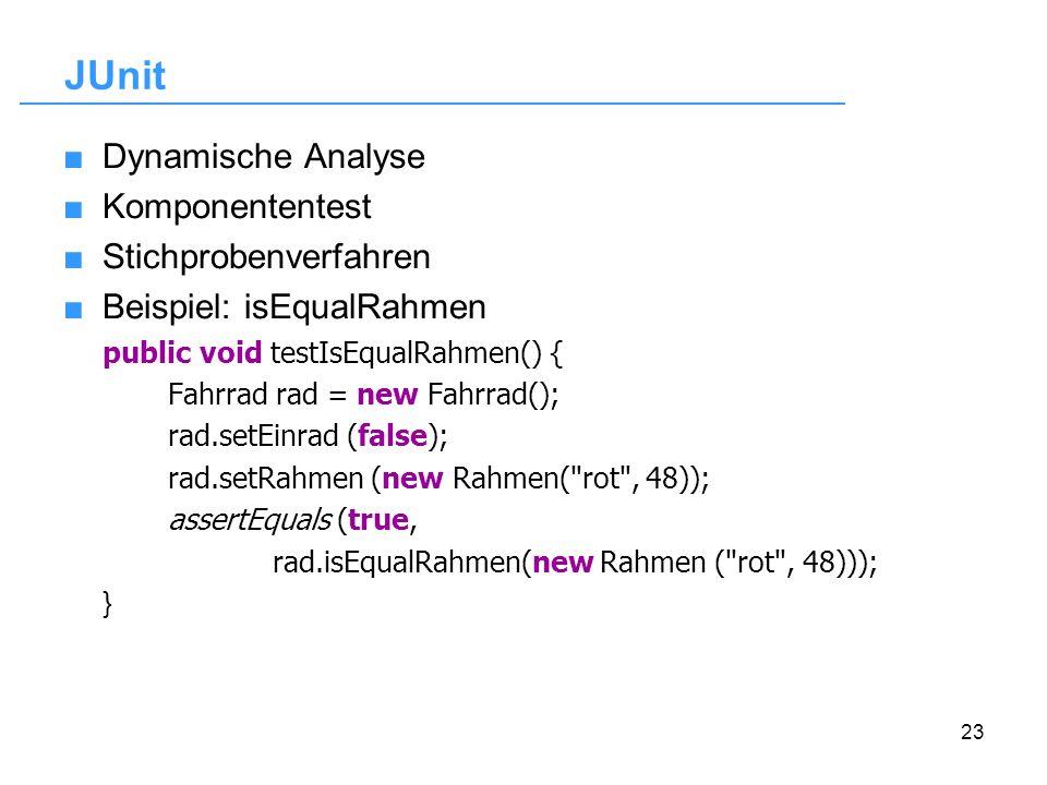 23 JUnit Dynamische Analyse Komponententest Stichprobenverfahren Beispiel: isEqualRahmen public void testIsEqualRahmen() { Fahrrad rad = new Fahrrad()