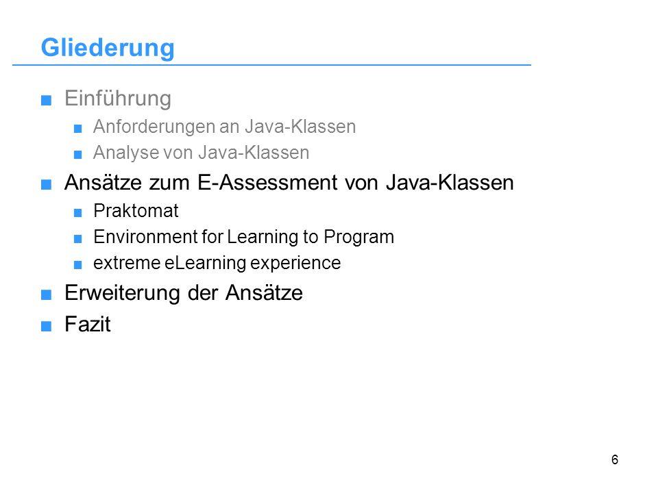 6 Gliederung Einführung Anforderungen an Java-Klassen Analyse von Java-Klassen Ansätze zum E-Assessment von Java-Klassen Praktomat Environment for Lea
