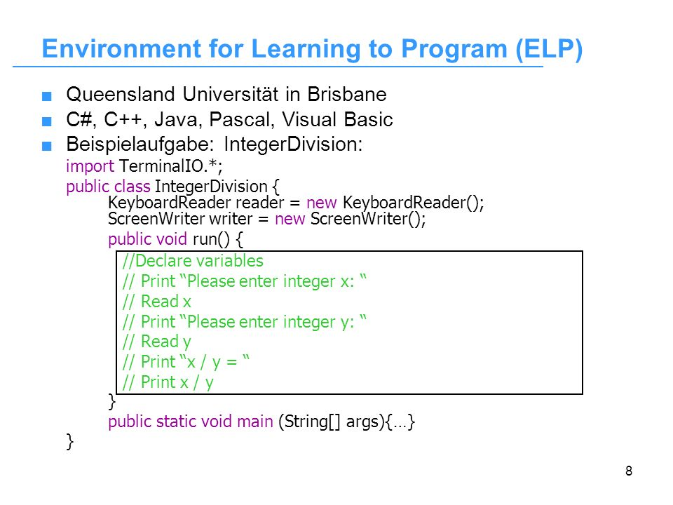 8 Environment for Learning to Program (ELP) Queensland Universität in Brisbane C#, C++, Java, Pascal, Visual Basic Beispielaufgabe: IntegerDivision: i