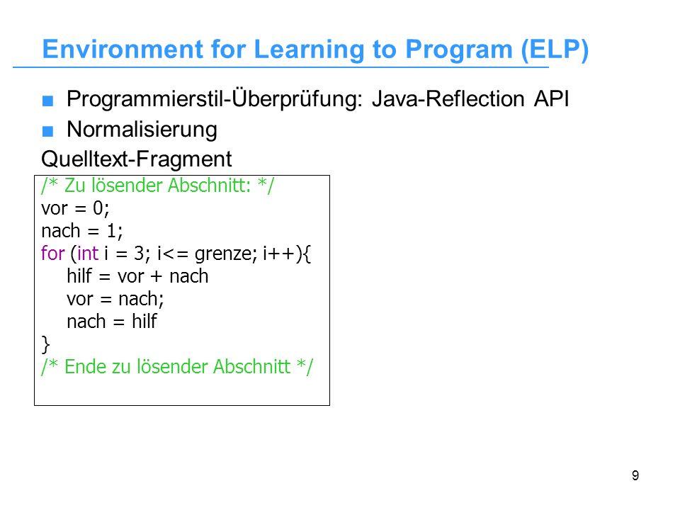 10 Programmierstil-Überprüfung: Java-Reflection API Normalisierung Quelltext-Fragment Normalisierte Form /* Zu lösender Abschnitt: */ vor = 0; nach = 1; for (int i = 3; i<= grenze; i++){ hilf = vor + nach vor = nach; nach = hilf } /* Ende zu lösender Abschnitt */ 2 3 Vergleich: Abgabe - Musterlösung Environment for Learning to Program (ELP)
