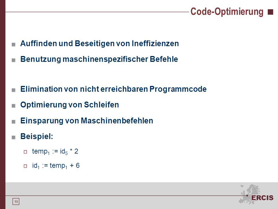 18 Zwischencode-Erzeugung Reduktion der Komplexität des Kompiliervorgangs Erzeugung einer maschinenunabhängigen Form Zwischencode ist portierbar Mögli