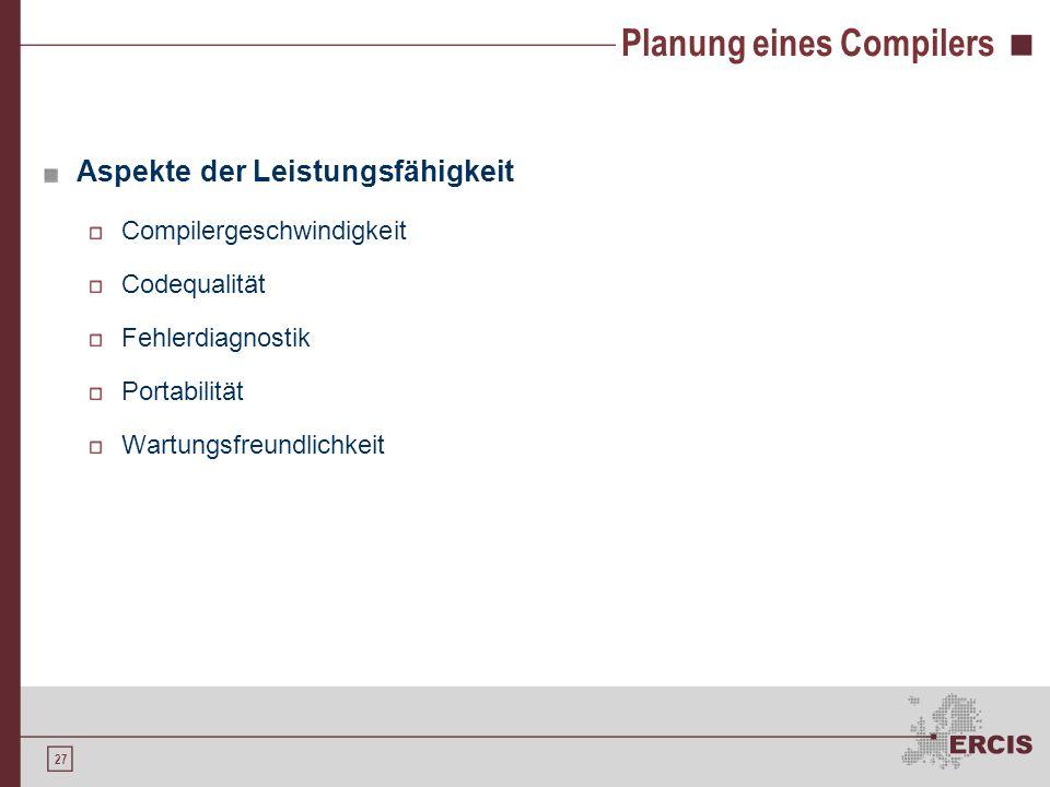 26 Planung eines Compilers Gegebenheiten der Quellsprache Größe der Sprache problematisch!! Ausdehnungsgeschwindigkeit der Sprache Gegebenheiten der Z