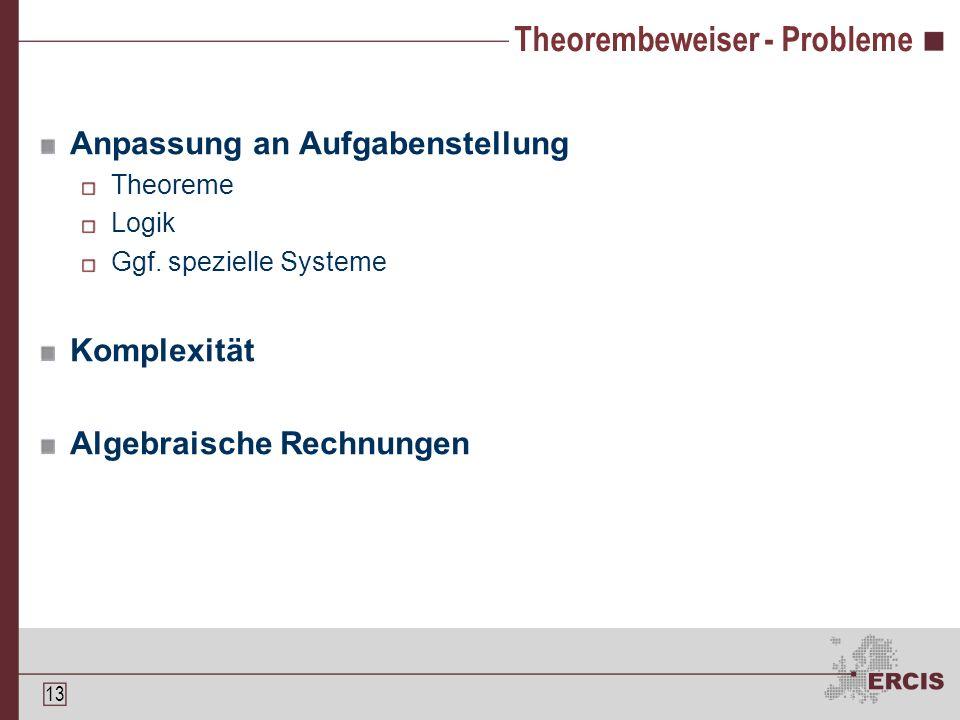 12 Theorembeweiser Theoreme bauen aufeinander auf Theorembeweiser führen diesen Aufbau aus Interaktiv Automatisch Notice […] that theorem provers prove theorems rather than make conjectures or do calculations[…] (zit.