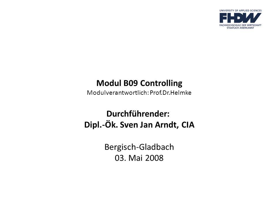 Modul B09 Controlling Modulverantwortlich: Prof.Dr.Helmke Durchführender: Dipl.-Ök. Sven Jan Arndt, CIA Bergisch-Gladbach 03. Mai 2008