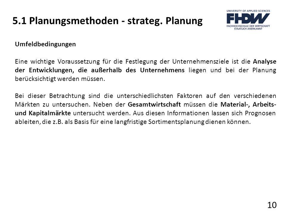 5.1 Planungsmethoden - strateg. Planung 10 Umfeldbedingungen Eine wichtige Voraussetzung für die Festlegung der Unternehmensziele ist die Analyse der
