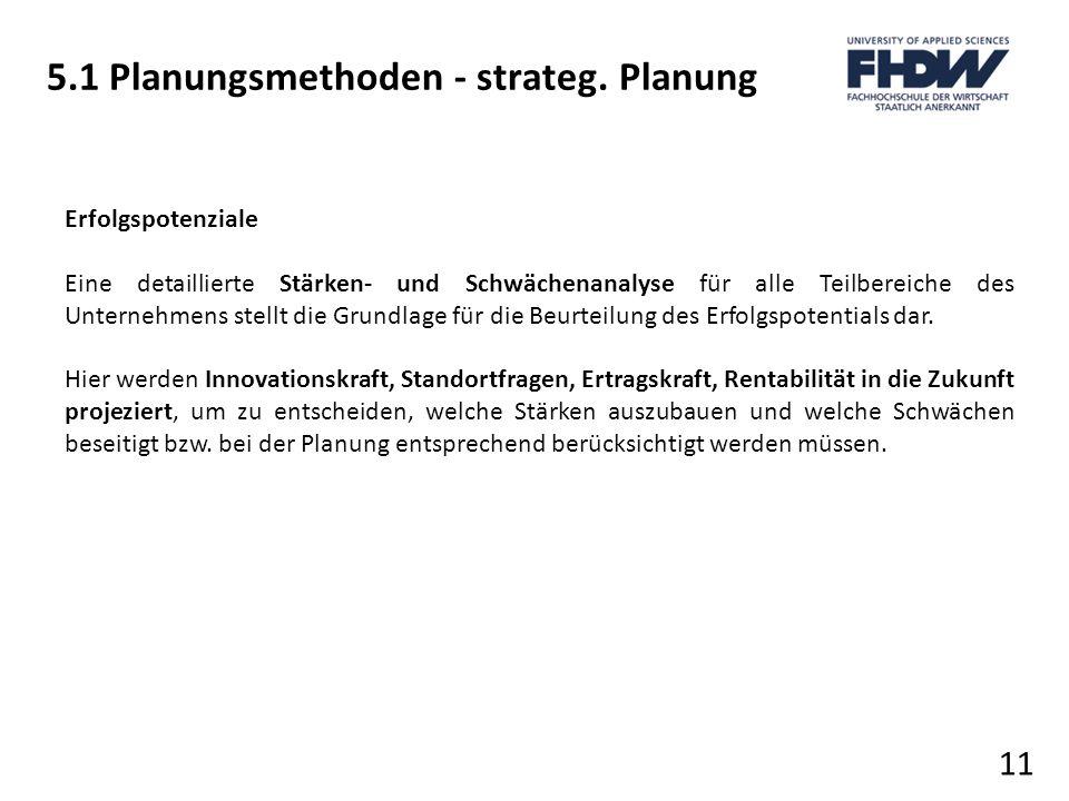 5.1 Planungsmethoden - strateg. Planung 11 Erfolgspotenziale Eine detaillierte Stärken- und Schwächenanalyse für alle Teilbereiche des Unternehmens st