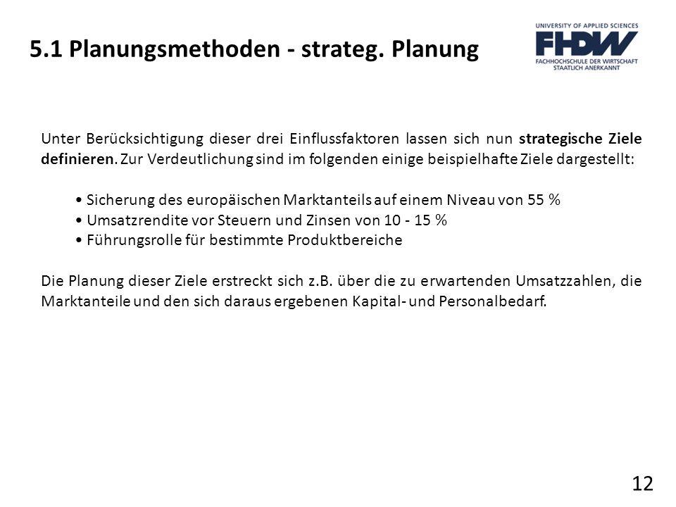 5.1 Planungsmethoden - strateg. Planung 12 Unter Berücksichtigung dieser drei Einflussfaktoren lassen sich nun strategische Ziele definieren. Zur Verd