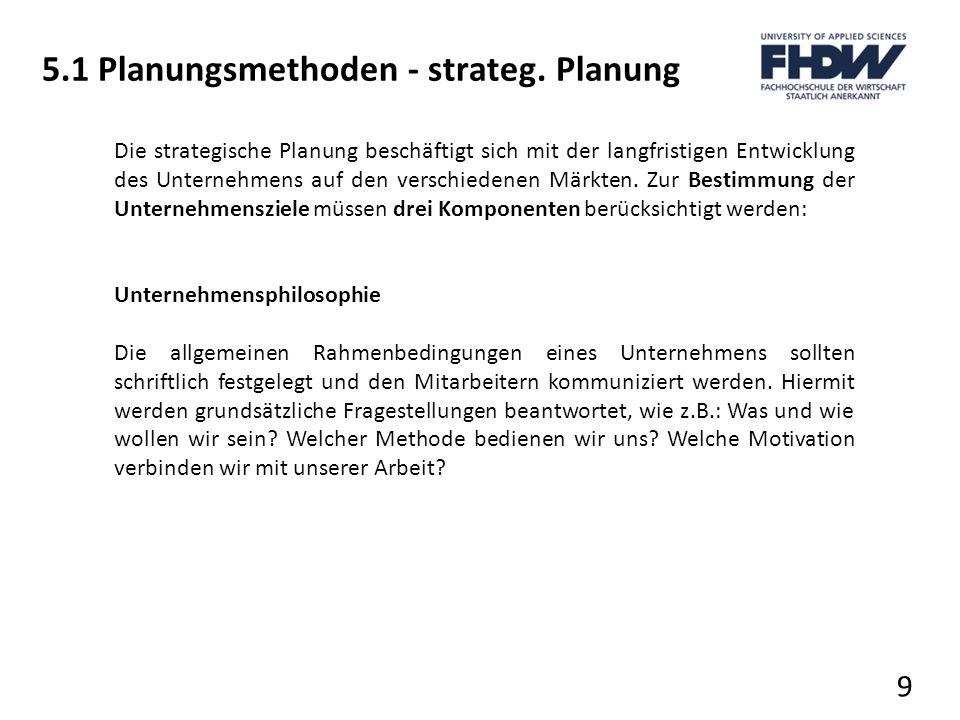 5.1 Planungsmethoden - strateg. Planung 9 Die strategische Planung beschäftigt sich mit der langfristigen Entwicklung des Unternehmens auf den verschi