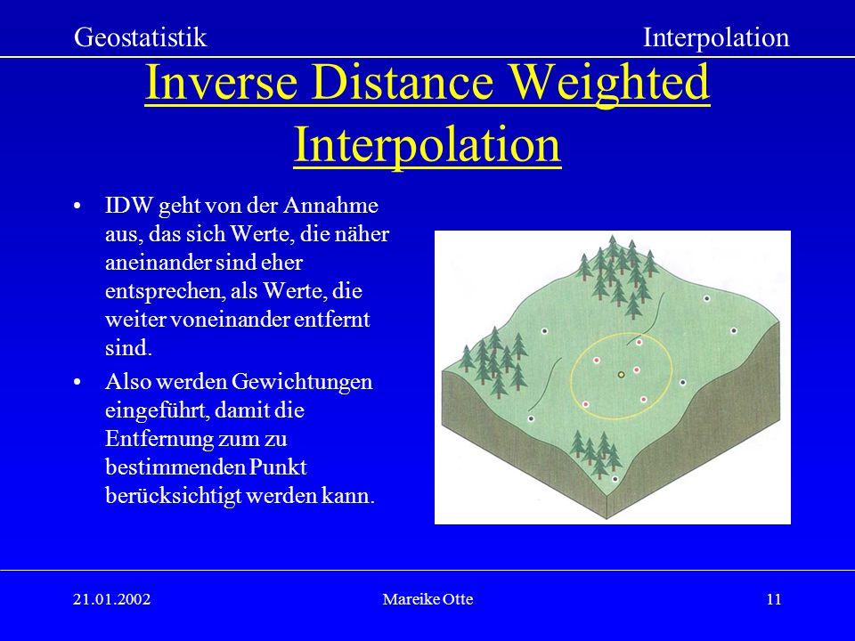 21.01.2002Mareike Otte11 Inverse Distance Weighted Interpolation IDW geht von der Annahme aus, das sich Werte, die näher aneinander sind eher entsprechen, als Werte, die weiter voneinander entfernt sind.