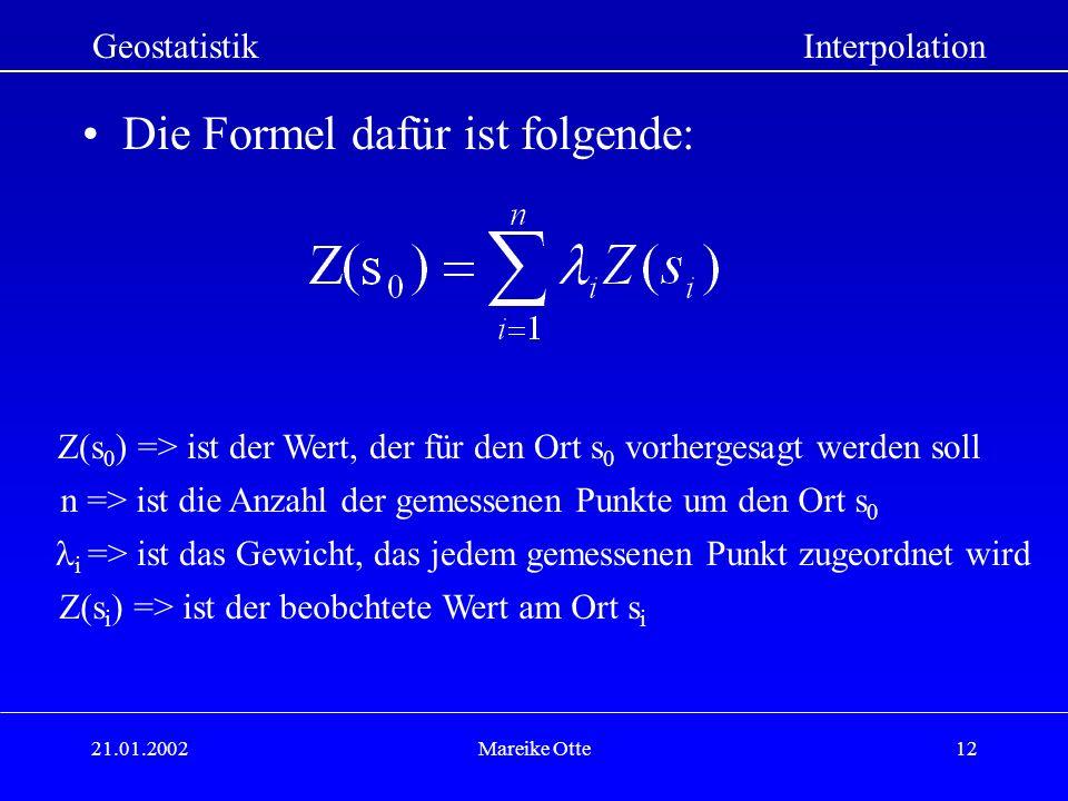 21.01.2002Mareike Otte12 Die Formel dafür ist folgende: Z(s 0 ) => ist der Wert, der für den Ort s 0 vorhergesagt werden soll GeostatistikInterpolation n => ist die Anzahl der gemessenen Punkte um den Ort s 0 i => ist das Gewicht, das jedem gemessenen Punkt zugeordnet wird Z(s i ) => ist der beobchtete Wert am Ort s i