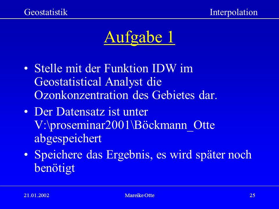 21.01.2002Mareike Otte25 GeostatistikInterpolation Aufgabe 1 Stelle mit der Funktion IDW im Geostatistical Analyst die Ozonkonzentration des Gebietes dar.
