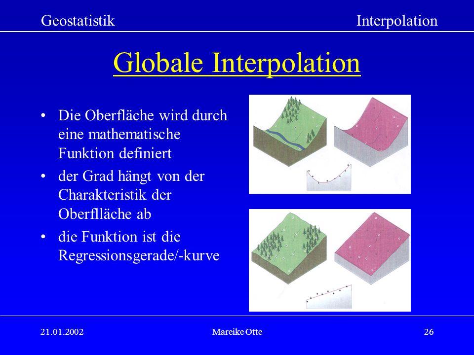 21.01.2002Mareike Otte26 Globale Interpolation Die Oberfläche wird durch eine mathematische Funktion definiert der Grad hängt von der Charakteristik der Oberflläche ab die Funktion ist die Regressionsgerade/-kurve GeostatistikInterpolation