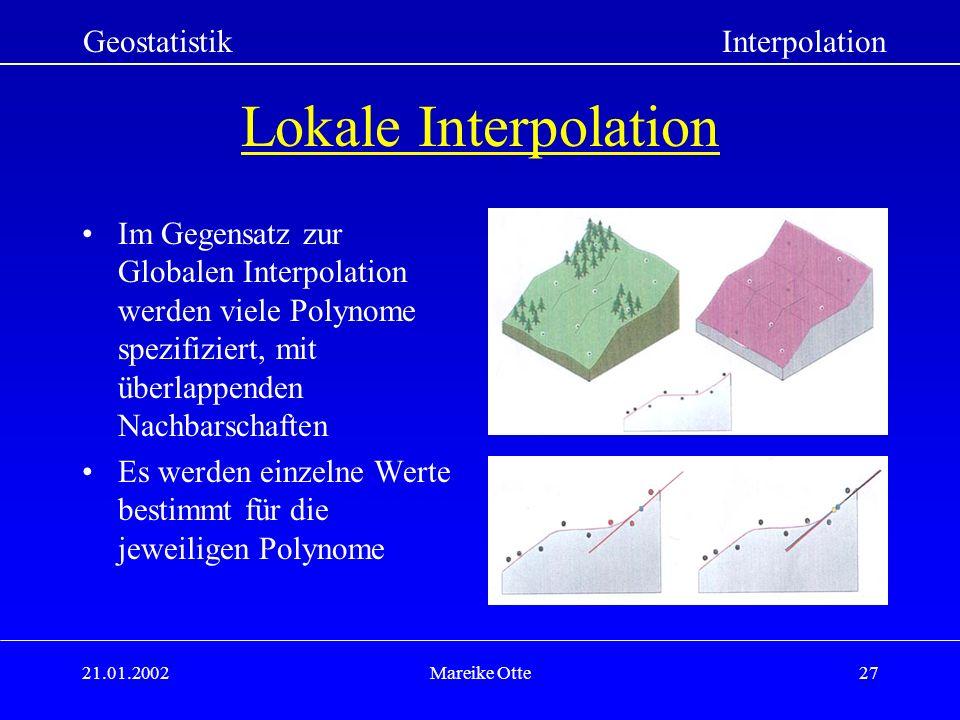21.01.2002Mareike Otte27 Lokale Interpolation Im Gegensatz zur Globalen Interpolation werden viele Polynome spezifiziert, mit überlappenden Nachbarschaften Es werden einzelne Werte bestimmt für die jeweiligen Polynome GeostatistikInterpolation