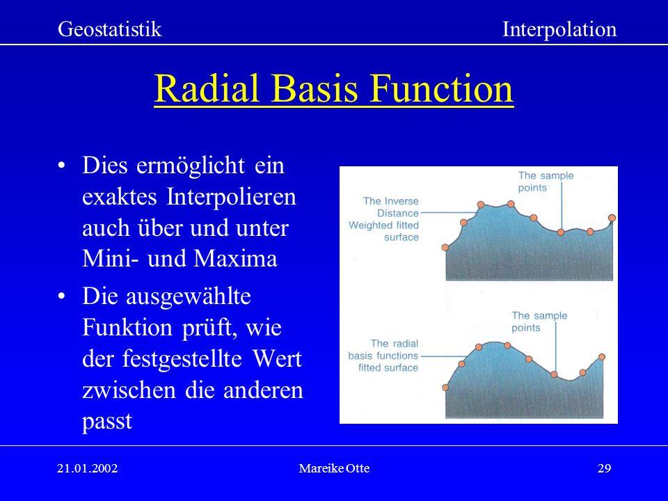 21.01.2002Mareike Otte29 Radial Basis Function Dies ermöglicht ein exaktes Interpolieren auch über und unter Mini- und Maxima Die ausgewählte Funktion prüft, wie der festgestellte Wert zwischen die anderen passt GeostatistikInterpolation