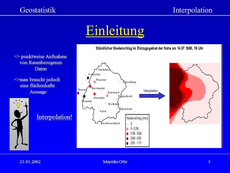 21.01.2002Mareike Otte3 Einleitung GeostatistikInterpolation => punktweise Aufnahme von Raumbezogenen Daten =>man braucht jedoch eine flächenhafte Aussage Interpolation!