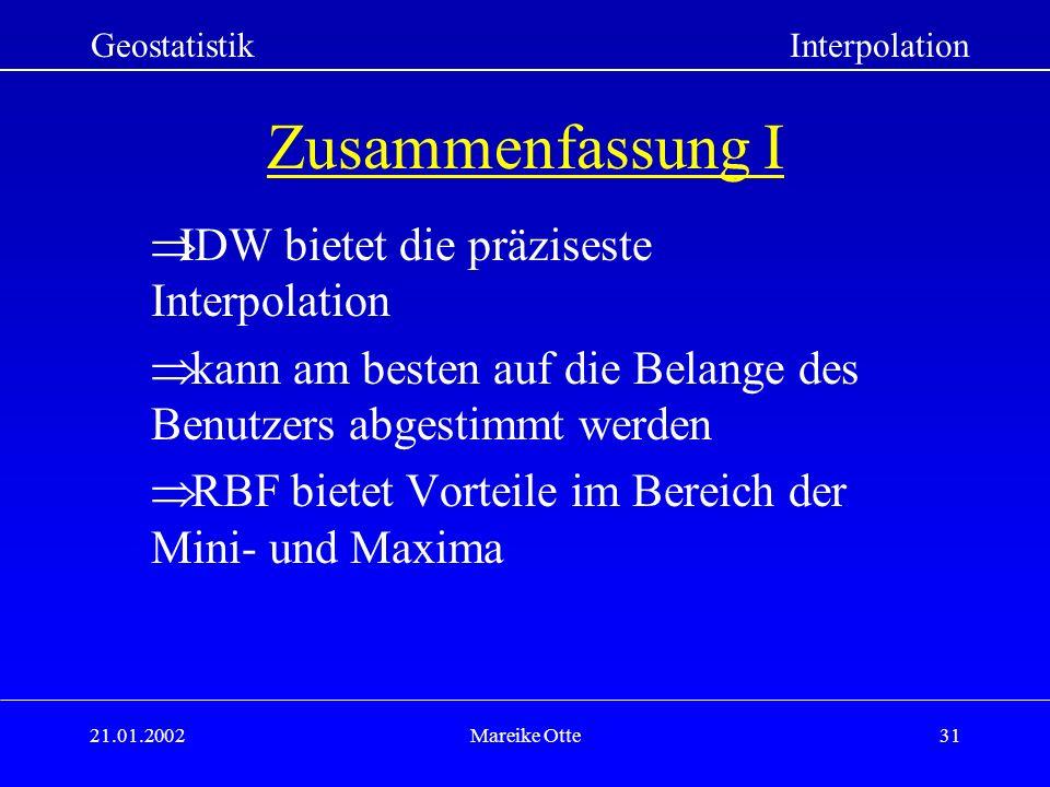 21.01.2002Mareike Otte31 Zusammenfassung I IDW bietet die präziseste Interpolation kann am besten auf die Belange des Benutzers abgestimmt werden RBF bietet Vorteile im Bereich der Mini- und Maxima GeostatistikInterpolation