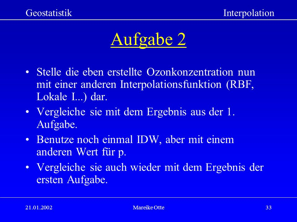 21.01.2002Mareike Otte33 GeostatistikInterpolation Aufgabe 2 Stelle die eben erstellte Ozonkonzentration nun mit einer anderen Interpolationsfunktion (RBF, Lokale I...) dar.