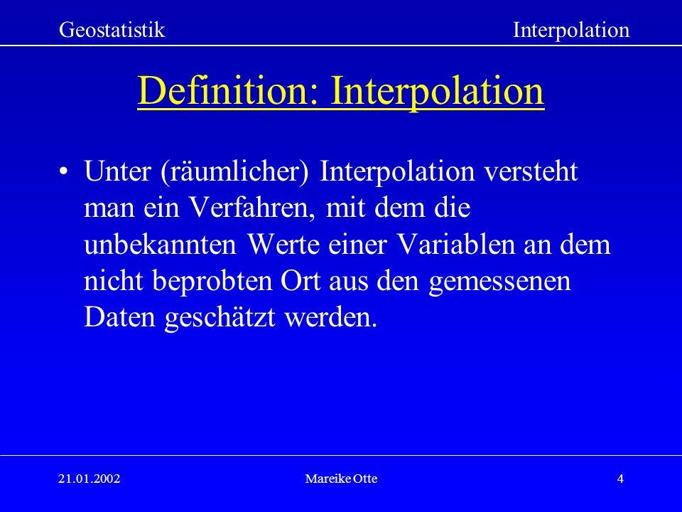 21.01.2002Mareike Otte4 Definition: Interpolation Unter (räumlicher) Interpolation versteht man ein Verfahren, mit dem die unbekannten Werte einer Variablen an dem nicht beprobten Ort aus den gemessenen Daten geschätzt werden.