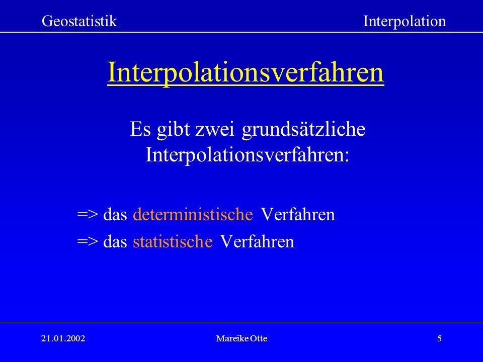 21.01.2002Mareike Otte5 Interpolationsverfahren Es gibt zwei grundsätzliche Interpolationsverfahren: => das deterministische Verfahren => das statistische Verfahren GeostatistikInterpolation