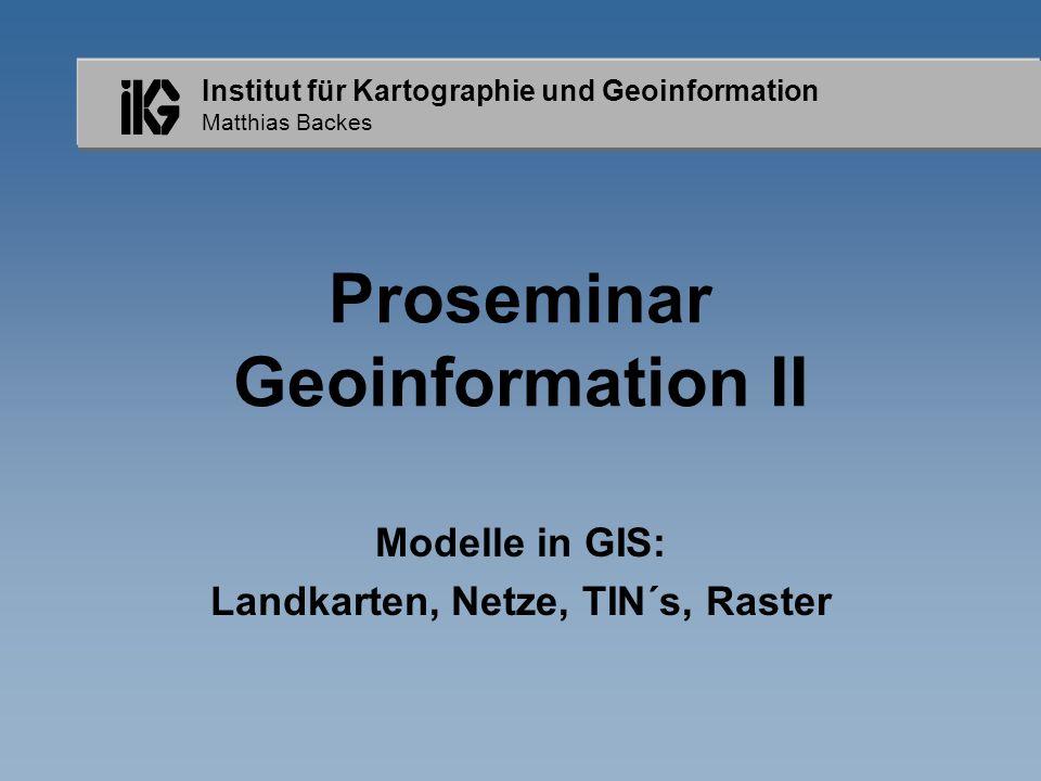 Institut für Kartographie und Geoinformation Matthias Backes Proseminar Geoinformation II Modelle in GIS: Landkarten, Netze, TIN´s, Raster