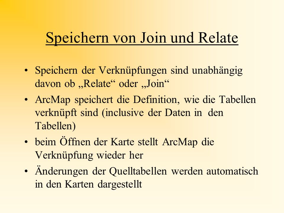 Unterschied Join - Relate JoinRelate Einezusammen- gefaßte Datenübersicht Tabellen bleiben jede für sich erhalten Basiert auf gemeinsame Spalten Basie