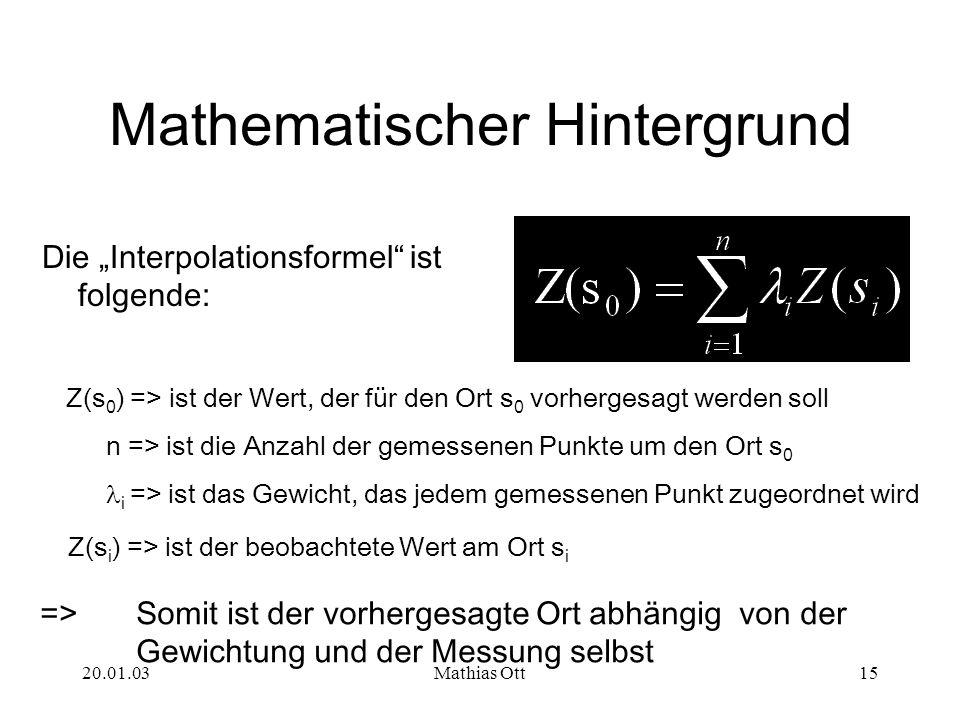 20.01.03Mathias Ott15 Mathematischer Hintergrund Die Interpolationsformel ist folgende: Z(s 0 ) => ist der Wert, der für den Ort s 0 vorhergesagt werd