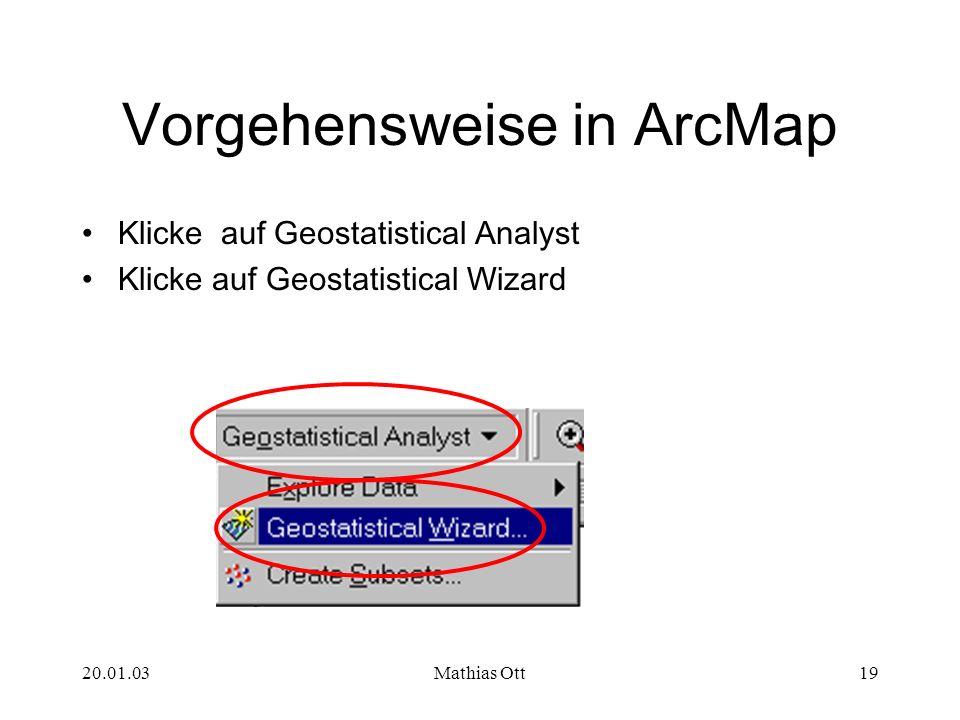 20.01.03Mathias Ott19 Vorgehensweise in ArcMap Klicke auf Geostatistical Analyst Klicke auf Geostatistical Wizard