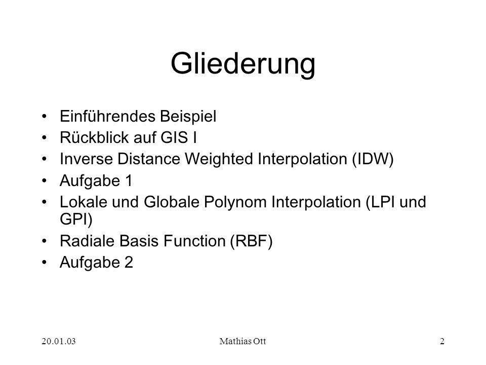 20.01.03Mathias Ott2 Gliederung Einführendes Beispiel Rückblick auf GIS I Inverse Distance Weighted Interpolation (IDW) Aufgabe 1 Lokale und Globale P