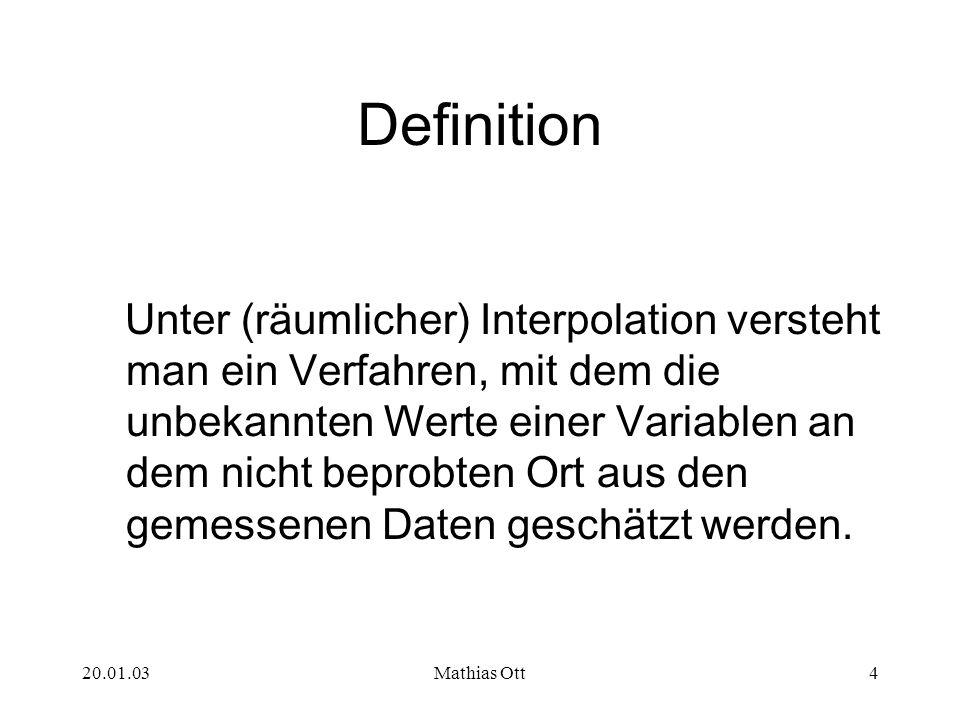 20.01.03Mathias Ott4 Definition Unter (räumlicher) Interpolation versteht man ein Verfahren, mit dem die unbekannten Werte einer Variablen an dem nich