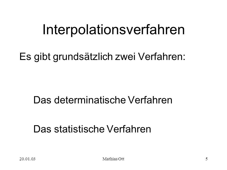 20.01.03Mathias Ott5 Interpolationsverfahren Es gibt grundsätzlich zwei Verfahren: Das determinatische Verfahren Das statistische Verfahren