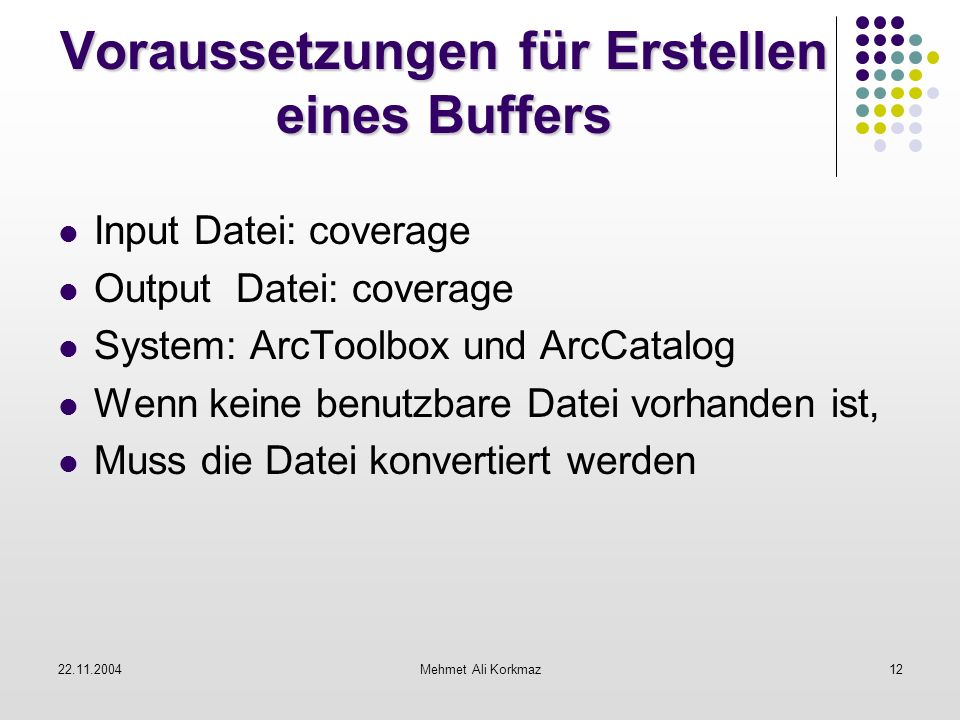 22.11.2004Mehmet Ali Korkmaz12 Voraussetzungen für Erstellen eines Buffers Input Datei: coverage Output Datei: coverage System: ArcToolbox und ArcCata