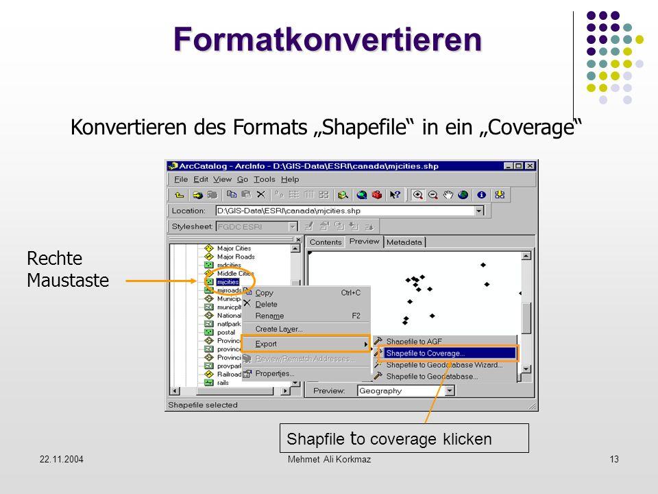 22.11.2004Mehmet Ali Korkmaz13 Formatkonvertieren Formatkonvertieren Konvertieren des Formats Shapefile in ein Coverage Rechte Maustaste Shapfile t o