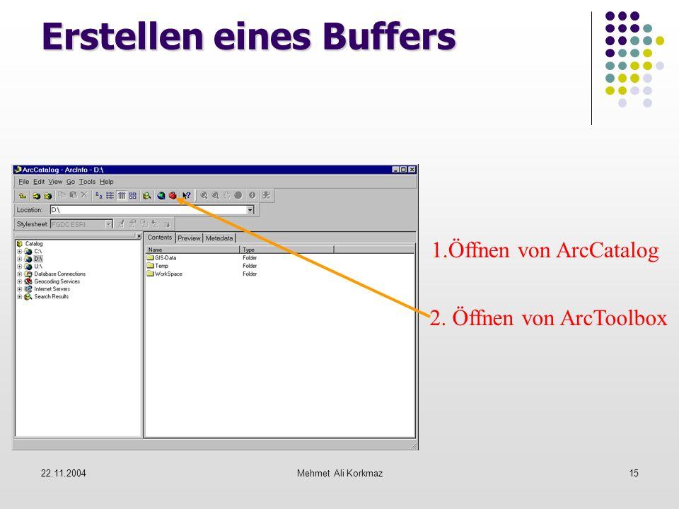 22.11.2004Mehmet Ali Korkmaz15 Erstellen eines Buffers 1.Öffnen von ArcCatalog 2. Öffnen von ArcToolbox