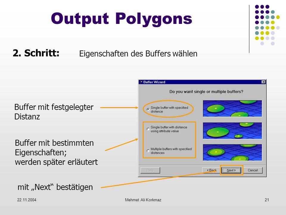 22.11.2004Mehmet Ali Korkmaz21 Output Polygons 2. Schritt: Eigenschaften des Buffers wählen Buffer mit festgelegter Distanz Buffer mit bestimmten Eige