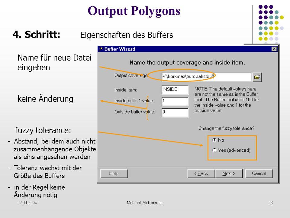 22.11.2004Mehmet Ali Korkmaz23 Output Polygons Name für neue Datei eingeben keine Änderung fuzzy tolerance: - Abstand, bei dem auch nicht zusammenhäng