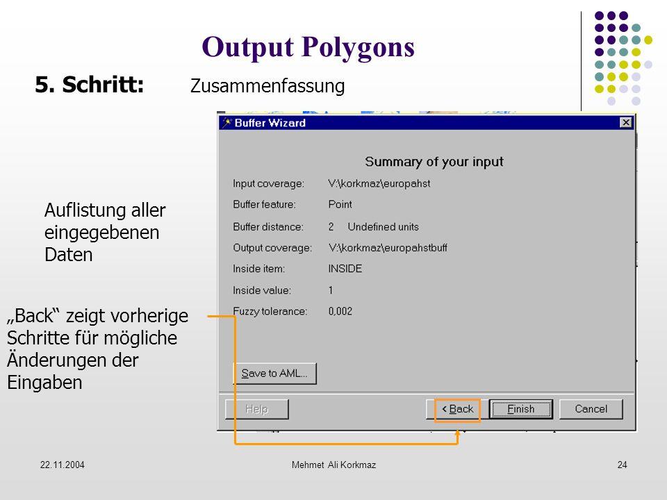 22.11.2004Mehmet Ali Korkmaz24 Output Polygons 5. Schritt: Zusammenfassung Auflistung aller eingegebenen Daten Back zeigt vorherige Schritte für mögli