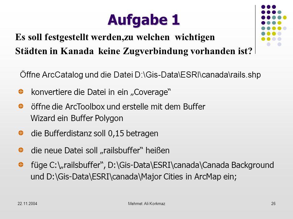 22.11.2004Mehmet Ali Korkmaz26 Aufgabe 1 Öffne ArcCatalog und die Datei D:\Gis-Data\ESRI\canada\rails.shp konvertiere die Datei in ein Coverage öffne