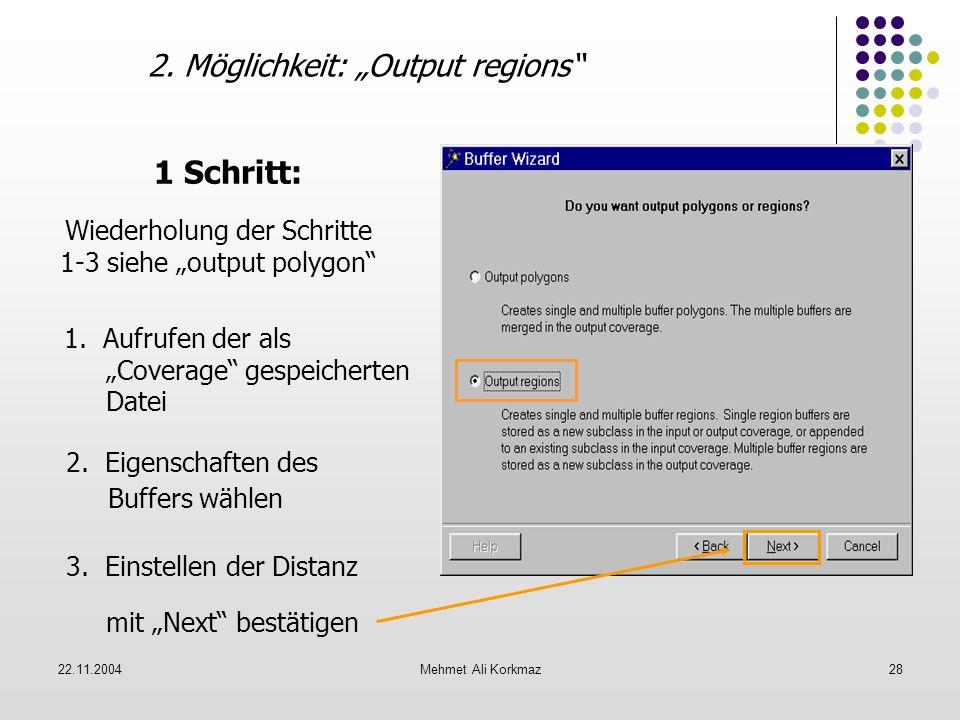 22.11.2004Mehmet Ali Korkmaz28 2. Möglichkeit: Output regions 1 Schritt: Wiederholung der Schritte 1-3 siehe output polygon 1. Aufrufen der als Covera