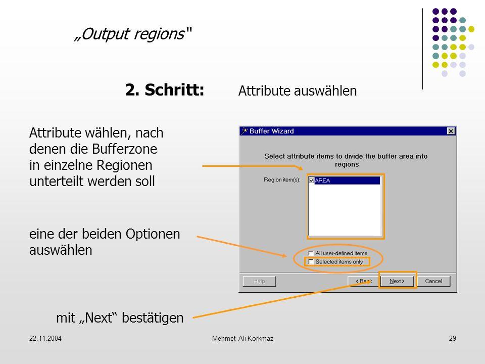 22.11.2004Mehmet Ali Korkmaz29 Output regions 2. Schritt: Attribute auswählen mit Next bestätigen Attribute wählen, nach denen die Bufferzone in einze